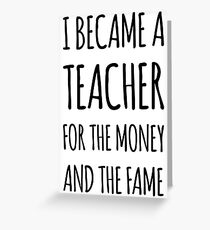 I Became a Teacher For The Money And The Fame Greeting Card