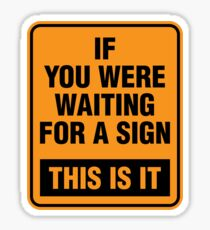 If you were waiting for a sign. This is it. Sticker