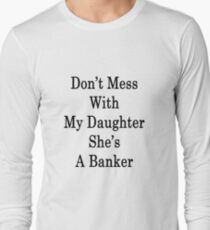 Don't Mess With My Daughter She's A Banker Long Sleeve T-Shirt