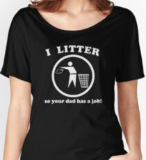 I Litter So Your Dad Has A Job Women's Relaxed Fit T-Shirt