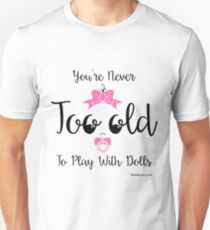 You're Never Too Old To Play With Dolls Unisex T-Shirt