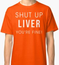 Shut Up Liver Youre Fine Funny Drinking Alcohol T Shirt Classic T-Shirt