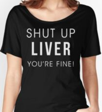 Shut Up Liver Youre Fine Funny Drinking Alcohol T Shirt Women's Relaxed Fit T-Shirt