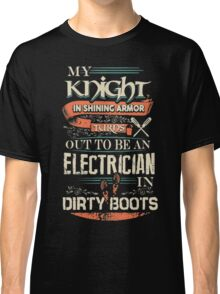 My Knight In Shining Armor Turns Out To Be An Electrician In Dirty Boots Classic T-Shirt