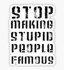 Stop Making Stupid People Famous Sticker