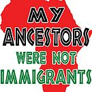 My Ancestors were not immigrants by EthosWear