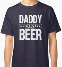 Daddy Needs A Beer Classic T-Shirt