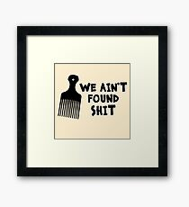 We Ain't Found Shit Framed Print
