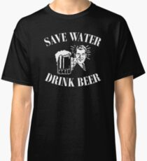 Save Water, Drink Beer. Classic T-Shirt
