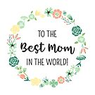 To the Best Mom in the World! ll by Lisa Bradbury