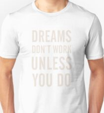 Dreams don't work, unless You Do, boost, encourage, for motivation, inspiration, quote, difficulties, interior design, home, getting over, stimulate, encourage, decor T-Shirt