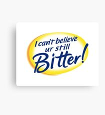 I Can't Believe You're Still Bitter! Canvas Print