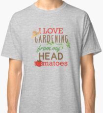 I Love Gardening From My Head Tomatoes Classic T-Shirt
