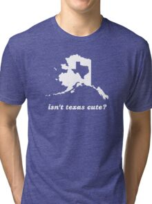 Isn't Texas Cute Compared to Alaska Tri-blend T-Shirt