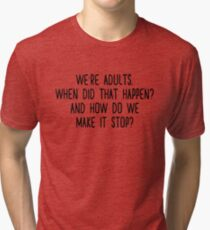 We're adults. When did that happen? And how do we make it stop?  Tri-blend T-Shirt