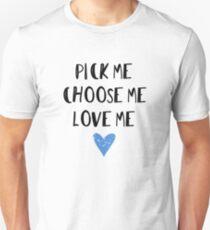 Pick Me. Choose Me. Love Me.  T-Shirt