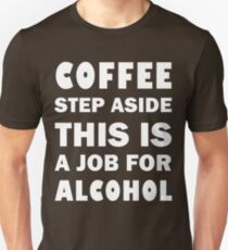 Coffee step aside. This is a job for alcohol Unisex T-Shirt
