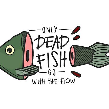 Only Dead Fish Go With the Flow by calebrobinson