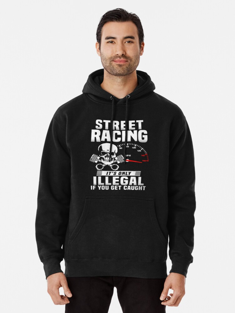 35c2d14e9 Street racing it's only illegal if you get caught - T-shirts & Hoodies  Pullover