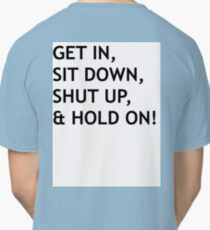 GET IN, SIT DOWN, SHUT UP Classic T-Shirt