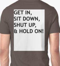 GET IN, SIT DOWN, SHUT UP Unisex T-Shirt