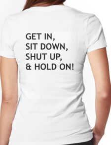 GET IN, SIT DOWN, SHUT UP Womens Fitted T-Shirt
