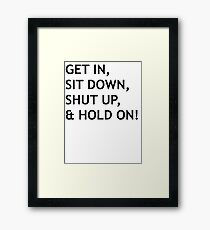 GET IN, SIT DOWN, SHUT UP Framed Print