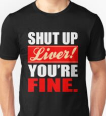 Shut Up Liver You're Fine Funny Drinking Alcohol T Shirt & Hoodie Unisex T-Shirt