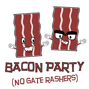 BACON PARTY - NO GATE RASHERS by PunnyTees