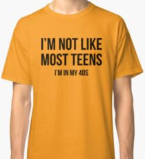 I'm Not Like Most Teens - I'm In My 40s Classic T-Shirt