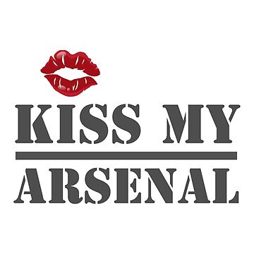 Kiss My Arsenal  by lifestyleswag