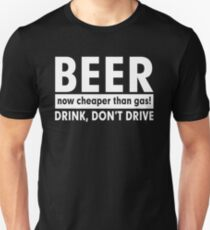 BEER NOW CHEAPER THAN GAS! DRINK, DON'T DRIVE Unisex T-Shirt