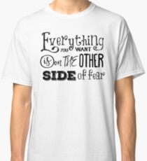 Everything You Want Is On The Other Side Of Fear Classic T-Shirt