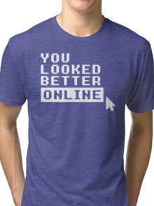 YOU LOOKED BETTER ONLINE Tri-blend T-Shirt