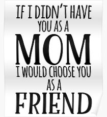 If I Can't Have You As A Mom, I'd Choose You As Friend Poster