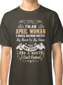 I am an April Woman I was born with my heart on my sleeve Classic T-Shirt