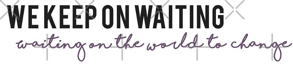 Waiting on the world to change. -John Mayer by mynameisliana