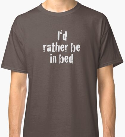 I'd Rather Be in Bed! Classic T-Shirt