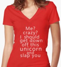 Me? Crazy? I should get down off this unicorn and slap you (white) Women's Fitted V-Neck T-Shirt