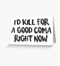 Kill for a Good Coma Greeting Card