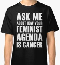 Feminism is Cancer, ask me how! Classic T-Shirt