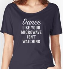 DANCE LIKE YOUR MICROWAVE ISN'T WATCHING Women's Relaxed Fit T-Shirt