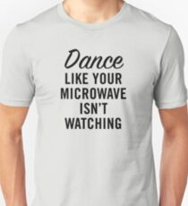 DANCE LIKE YOUR MICROWAVE ISN'T WATCHING T-Shirt
