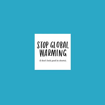 Stop Global Warming - I Don't Look Good In Shorts by lauratubb