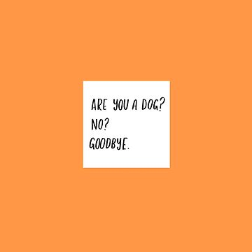 Are You A Dog? No? Goodbye. by lauratubb