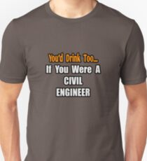 You'd Drink Too If You Were A Civil Engineer Unisex T-Shirt