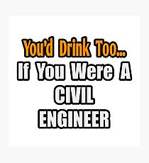 You'd Drink Too If You Were A Civil Engineer Photographic Print