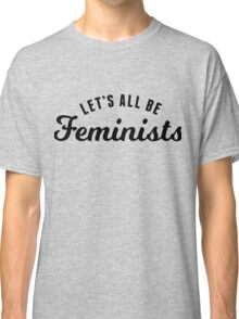 Let's All Be Feminists Classic T-Shirt