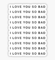 I LOVE YOU SO BAD Sticker