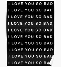 I LOVE YOU SO BAD Poster
